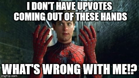 Spiderman - What Did I Touch? | I DON'T HAVE UPVOTES COMING OUT OF THESE HANDS WHAT'S WRONG WITH ME!? | image tagged in spiderman - what did i touch | made w/ Imgflip meme maker