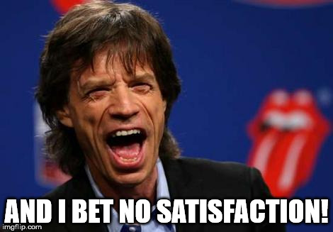 AND I BET NO SATISFACTION! | made w/ Imgflip meme maker