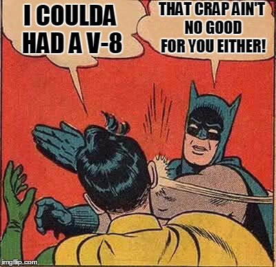 Batman Slapping Robin Meme | I COULDA HAD A V-8 THAT CRAP AIN'T NO GOOD FOR YOU EITHER! | image tagged in memes,batman slapping robin | made w/ Imgflip meme maker