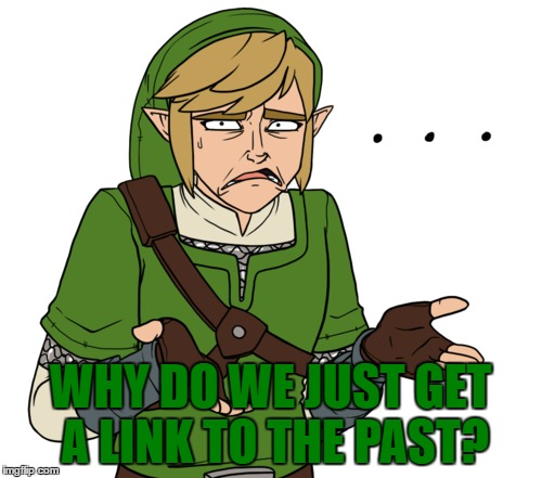 WHY DO WE JUST GET A LINK TO THE PAST? | made w/ Imgflip meme maker