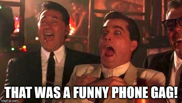 Goodfellas Laughing | THAT WAS A FUNNY PHONE GAG! | image tagged in goodfellas laughing | made w/ Imgflip meme maker