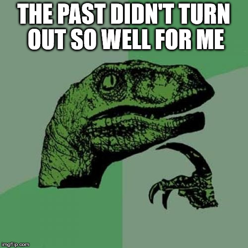 Philosoraptor Meme | THE PAST DIDN'T TURN OUT SO WELL FOR ME | image tagged in memes,philosoraptor | made w/ Imgflip meme maker