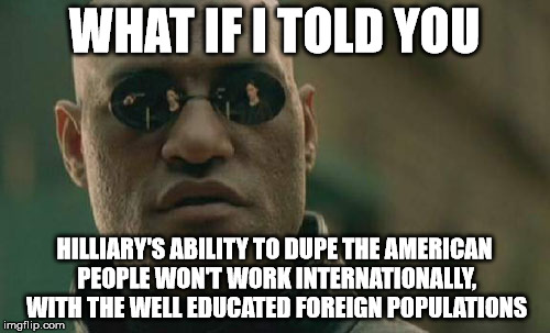Matrix Morpheus Meme | WHAT IF I TOLD YOU HILLIARY'S ABILITY TO DUPE THE AMERICAN PEOPLE WON'T WORK INTERNATIONALLY, WITH THE WELL EDUCATED FOREIGN POPULATIONS | image tagged in memes,matrix morpheus | made w/ Imgflip meme maker