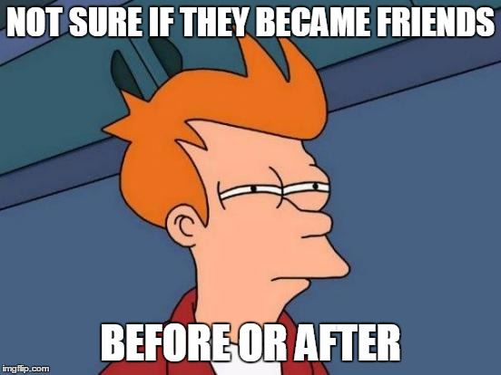 Futurama Fry Meme | NOT SURE IF THEY BECAME FRIENDS BEFORE OR AFTER | image tagged in memes,futurama fry | made w/ Imgflip meme maker