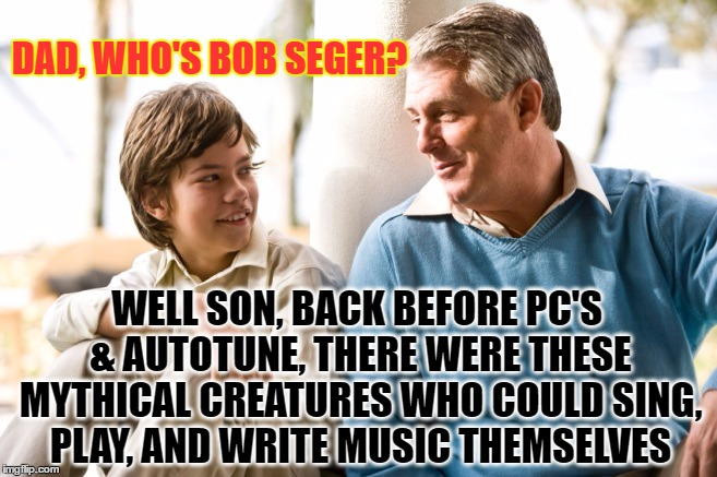Those were the days | DAD, WHO'S BOB SEGER? WELL SON, BACK BEFORE PC'S & AUTOTUNE, THERE WERE THESE MYTHICAL CREATURES WHO COULD SING, PLAY, AND WRITE MUSIC THEMS | image tagged in rock and roll,classic rock,bob seger,the good ol days,70's  80's | made w/ Imgflip meme maker