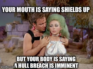 Kirk scores! | YOUR MOUTH IS SAYING SHIELDS UP BUT YOUR BODY IS SAYING A HULL BREACH IS IMMINENT | image tagged in star trek romantic kirk,star trek,memes | made w/ Imgflip meme maker
