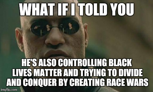 Matrix Morpheus Meme | WHAT IF I TOLD YOU HE'S ALSO CONTROLLING BLACK LIVES MATTER AND TRYING TO DIVIDE AND CONQUER BY CREATING RACE WARS | image tagged in memes,matrix morpheus | made w/ Imgflip meme maker