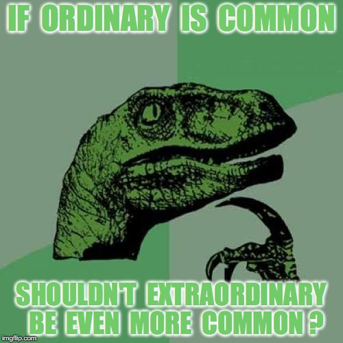 Philosoraptor is Ordinary |  IF  ORDINARY  IS  COMMON; SHOULDN'T  EXTRAORDINARY  BE  EVEN  MORE  COMMON ? | image tagged in memes,philosoraptor,extraordinary,ordinary | made w/ Imgflip meme maker