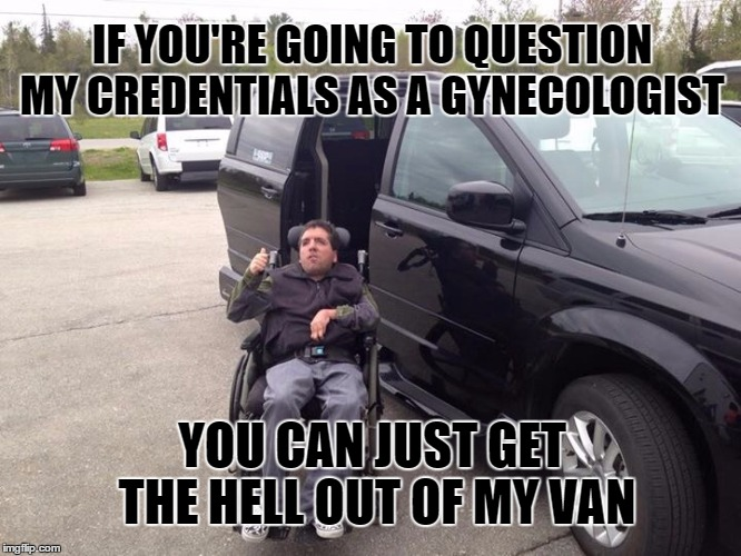 Roaming Gynecologist | IF YOU'RE GOING TO QUESTION MY CREDENTIALS AS A GYNECOLOGIST YOU CAN JUST GET THE HELL OUT OF MY VAN | image tagged in roaming gynecologist,gynecologist,certified gynecologist,just say no | made w/ Imgflip meme maker