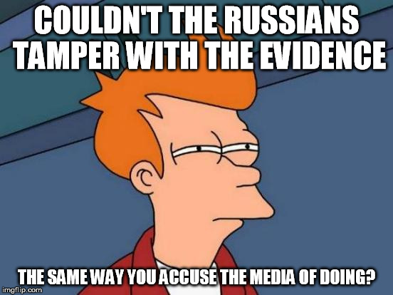 Futurama Fry Meme | COULDN'T THE RUSSIANS TAMPER WITH THE EVIDENCE THE SAME WAY YOU ACCUSE THE MEDIA OF DOING? | image tagged in memes,futurama fry | made w/ Imgflip meme maker