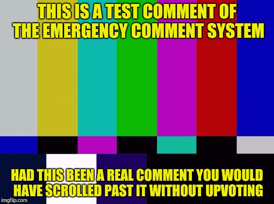 THIS IS A TEST COMMENT OF THE EMERGENCY COMMENT SYSTEM HAD THIS BEEN A REAL COMMENT YOU WOULD HAVE SCROLLED PAST IT WITHOUT UPVOTING | made w/ Imgflip meme maker