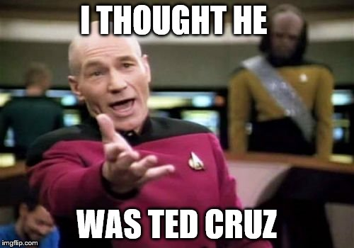 Picard Wtf Meme | I THOUGHT HE WAS TED CRUZ | image tagged in memes,picard wtf | made w/ Imgflip meme maker