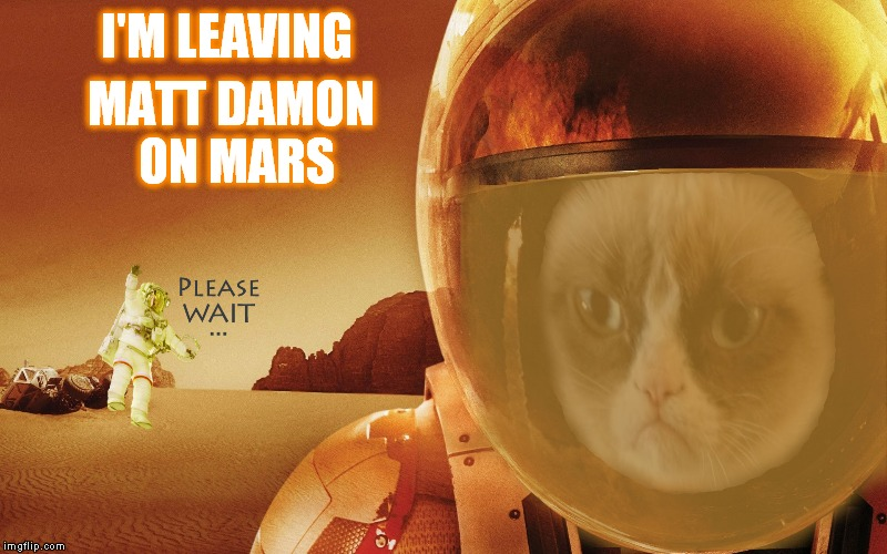 A little something special for my buddy Socrates right here :) | I'M LEAVING MATT DAMON ON MARS | image tagged in grumpy cat,matt damon on mars,leaving on a jet plane i know i won't be back again,back again,jying,memestrocity | made w/ Imgflip meme maker