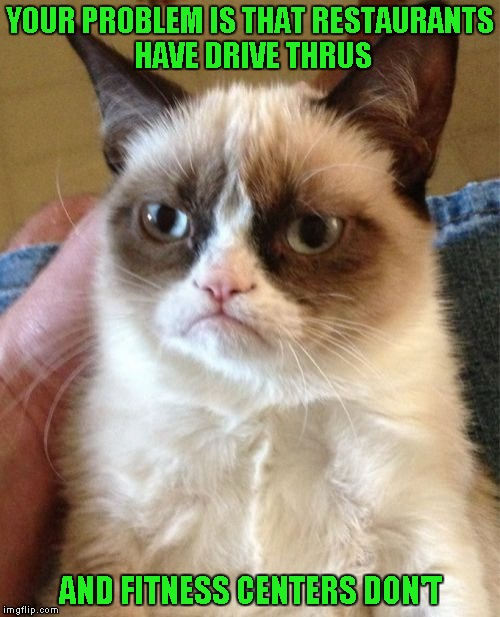 If I have only one pet peeve...It's that I  hate exercising! | YOUR PROBLEM IS THAT RESTAURANTS HAVE DRIVE THRUS AND FITNESS CENTERS DON'T | image tagged in memes,grumpy cat,dieting | made w/ Imgflip meme maker