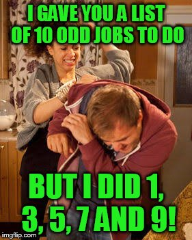 battered husband | I GAVE YOU A LIST OF 10 ODD JOBS TO DO BUT I DID 1, 3, 5, 7 AND 9! | image tagged in battered husband | made w/ Imgflip meme maker