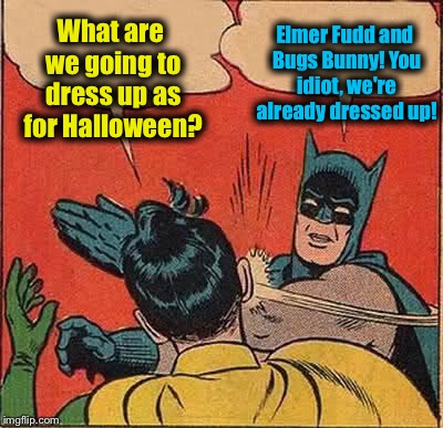 Batman Slapping Robin Meme | What are we going to dress up as for Halloween? Elmer Fudd and Bugs Bunny! You idiot, we're already dressed up! | image tagged in memes,batman slapping robin,evilmandoevil,funny | made w/ Imgflip meme maker