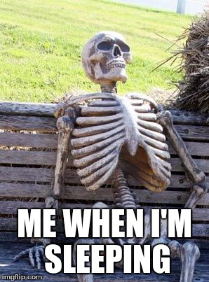 Waiting Skeleton Meme | ME WHEN I'M SLEEPING | image tagged in memes,waiting skeleton | made w/ Imgflip meme maker