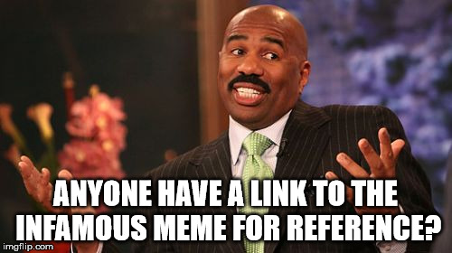 Steve Harvey Meme | ANYONE HAVE A LINK TO THE INFAMOUS MEME FOR REFERENCE? | image tagged in memes,steve harvey | made w/ Imgflip meme maker