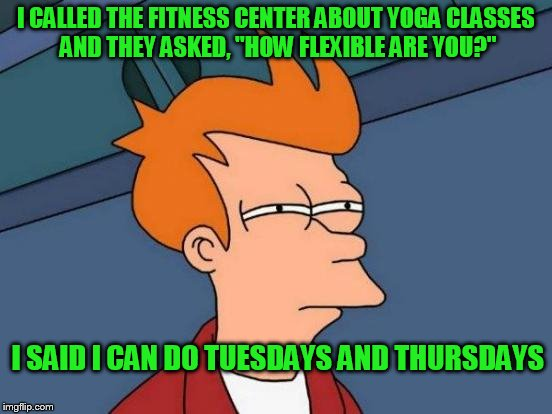"Futurama Fry Meme | I CALLED THE FITNESS CENTER ABOUT YOGA CLASSES AND THEY ASKED, ""HOW FLEXIBLE ARE YOU?"" I SAID I CAN DO TUESDAYS AND THURSDAYS 
