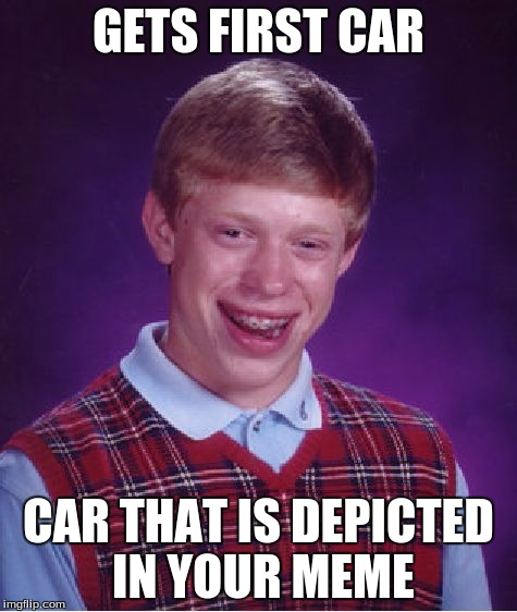 Bad Luck Brian Meme | GETS FIRST CAR CAR THAT IS DEPICTED IN YOUR MEME | image tagged in memes,bad luck brian | made w/ Imgflip meme maker