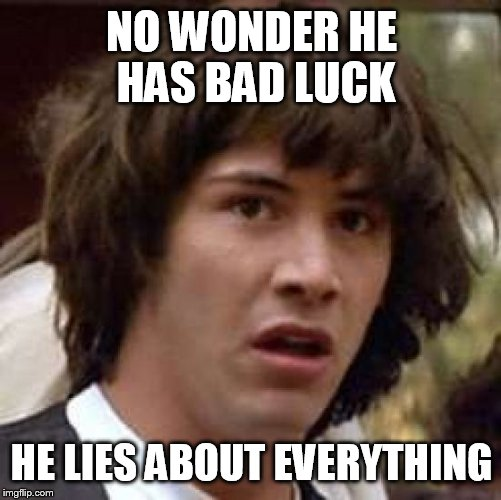 Conspiracy Keanu Meme | NO WONDER HE HAS BAD LUCK HE LIES ABOUT EVERYTHING | image tagged in memes,conspiracy keanu | made w/ Imgflip meme maker