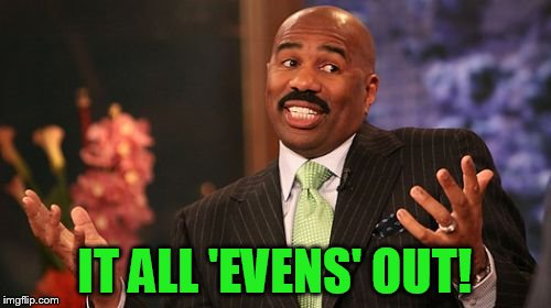 Steve Harvey Meme | IT ALL 'EVENS' OUT! | image tagged in memes,steve harvey | made w/ Imgflip meme maker