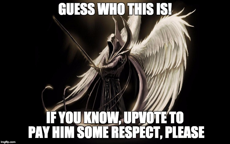 GUESS WHO THIS IS! IF YOU KNOW, UPVOTE TO PAY HIM SOME RESPECT, PLEASE | image tagged in halloween,grim reaper,angel of death | made w/ Imgflip meme maker