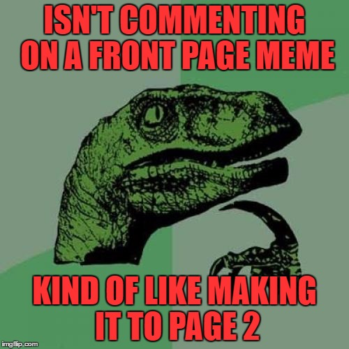turn that frown upside down so you never made it to the front page page 2 is nice too |  ISN'T COMMENTING ON A FRONT PAGE MEME; KIND OF LIKE MAKING IT TO PAGE 2 | image tagged in memes,philosoraptor | made w/ Imgflip meme maker