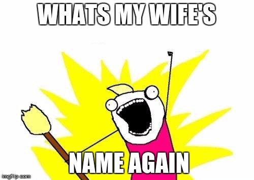 X All The Y Meme | WHATS MY WIFE'S NAME AGAIN | image tagged in memes,x all the y | made w/ Imgflip meme maker