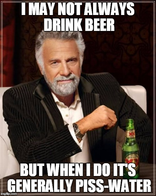 The Most Interesting Man In The World Meme | I MAY NOT ALWAYS DRINK BEER BUT WHEN I DO IT'S GENERALLY PISS-WATER | image tagged in memes,the most interesting man in the world | made w/ Imgflip meme maker