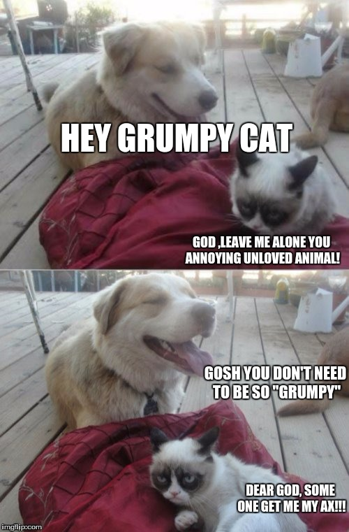 "An Accepted Challenge from Dashhopes | HEY GRUMPY CAT DEAR GOD, SOME ONE GET ME MY AX!!! GOD ,LEAVE ME ALONE YOU ANNOYING UNLOVED ANIMAL! GOSH YOU DON'T NEED TO BE SO ""GRUMPY"" 