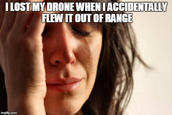 First World Problems Meme | I LOST MY DRONE WHEN I ACCIDENTALLY FLEW IT OUT OF RANGE | image tagged in memes,first world problems | made w/ Imgflip meme maker