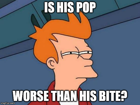 Futurama Fry Meme | IS HIS POP WORSE THAN HIS BITE? | image tagged in memes,futurama fry | made w/ Imgflip meme maker