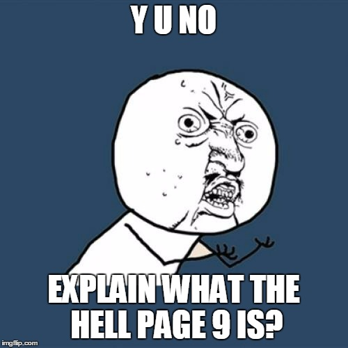 Y U No Meme | Y U NO EXPLAIN WHAT THE HELL PAGE 9 IS? | image tagged in memes,y u no | made w/ Imgflip meme maker
