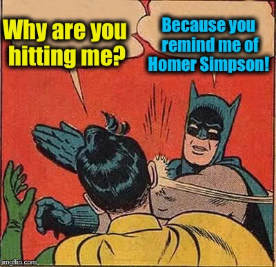 Batman Slapping Robin Meme | Why are you hitting me? Because you remind me of Homer Simpson! | image tagged in memes,batman slapping robin | made w/ Imgflip meme maker