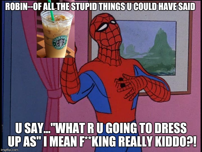 "ROBIN--OF ALL THE STUPID THINGS U COULD HAVE SAID U SAY...""WHAT R U GOING TO DRESS UP AS"" I MEAN F**KING REALLY KIDDO?! 