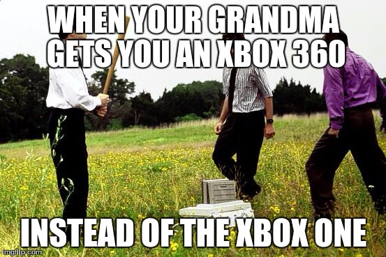 Office Space Printer | WHEN YOUR GRANDMA GETS YOU AN XBOX 360 INSTEAD OF THE XBOX ONE | image tagged in office space printer | made w/ Imgflip meme maker