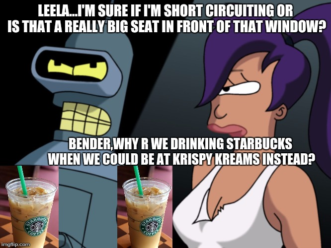 LEELA...I'M SURE IF I'M SHORT CIRCUITING OR IS THAT A REALLY BIG SEAT IN FRONT OF THAT WINDOW? BENDER,WHY R WE DRINKING STARBUCKS WHEN WE CO | made w/ Imgflip meme maker