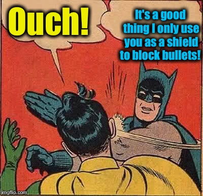 Batman Slapping Robin Meme | Ouch! It's a good thing I only use you as a shield to block bullets! | image tagged in memes,batman slapping robin | made w/ Imgflip meme maker