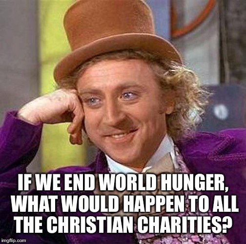 Creepy Condescending Wonka Meme | IF WE END WORLD HUNGER, WHAT WOULD HAPPEN TO ALL THE CHRISTIAN CHARITIES? | image tagged in memes,creepy condescending wonka | made w/ Imgflip meme maker