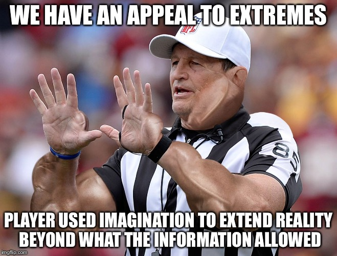 WE HAVE AN APPEAL TO EXTREMES PLAYER USED IMAGINATION TO EXTEND REALITY BEYOND WHAT THE INFORMATION ALLOWED | image tagged in logical fallacy referee,appeal to extremes,appealing to extremes,logical fallacy ref,logical fallacy,appealing to extremes falla | made w/ Imgflip meme maker