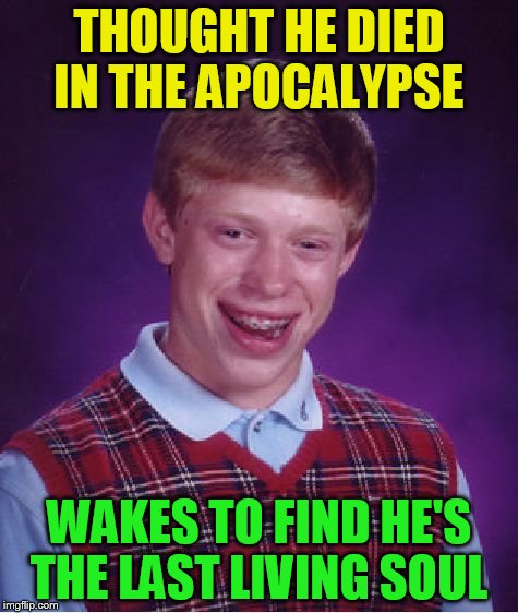 Bad Luck Brian Meme | THOUGHT HE DIED IN THE APOCALYPSE WAKES TO FIND HE'S THE LAST LIVING SOUL | image tagged in memes,bad luck brian | made w/ Imgflip meme maker