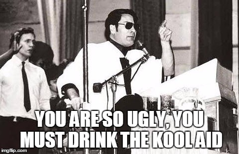 YOU ARE SO UGLY, YOU MUST DRINK THE KOOL AID | made w/ Imgflip meme maker