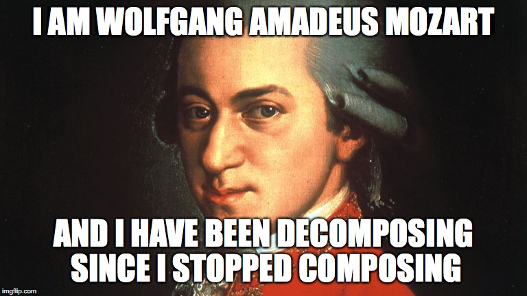 mozart | I AM WOLFGANG AMADEUS MOZART AND I HAVE BEEN DECOMPOSING SINCE I STOPPED COMPOSING | image tagged in mozart | made w/ Imgflip meme maker