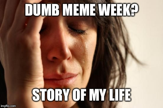 First World Problems Meme | DUMB MEME WEEK? STORY OF MY LIFE | image tagged in memes,first world problems | made w/ Imgflip meme maker