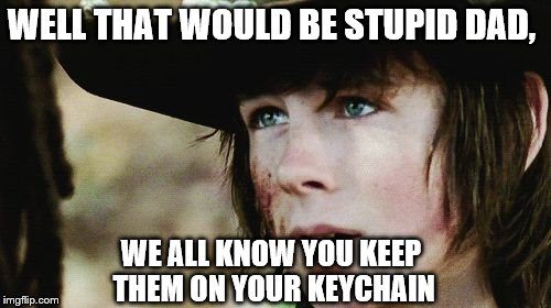 WELL THAT WOULD BE STUPID DAD, WE ALL KNOW YOU KEEP THEM ON YOUR KEYCHAIN | made w/ Imgflip meme maker