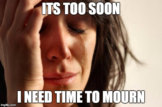 First World Problems Meme | ITS TOO SOON I NEED TIME TO MOURN | image tagged in memes,first world problems | made w/ Imgflip meme maker