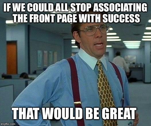 That Would Be Great Meme | IF WE COULD ALL STOP ASSOCIATING THE FRONT PAGE WITH SUCCESS THAT WOULD BE GREAT | image tagged in memes,that would be great | made w/ Imgflip meme maker