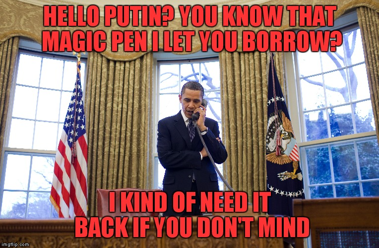 HELLO PUTIN? YOU KNOW THAT MAGIC PEN I LET YOU BORROW? I KIND OF NEED IT BACK IF YOU DON'T MIND | made w/ Imgflip meme maker