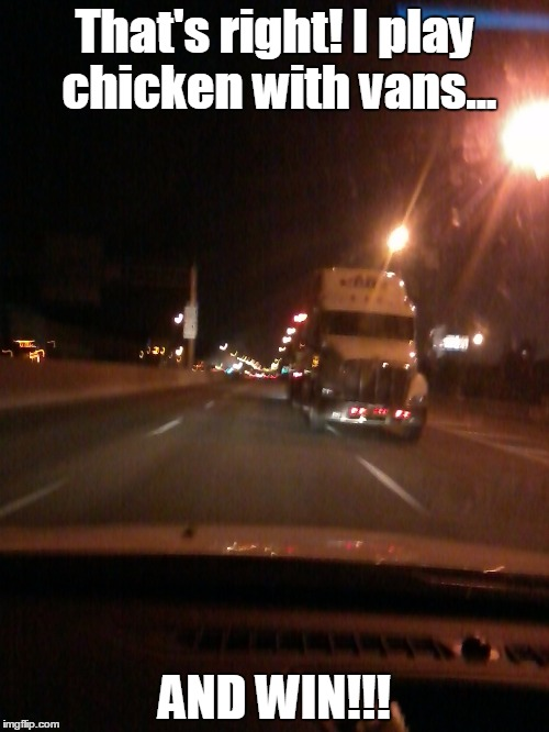 That's right! I play chicken with vans... AND WIN!!! | image tagged in highway chicken,van,chicken | made w/ Imgflip meme maker